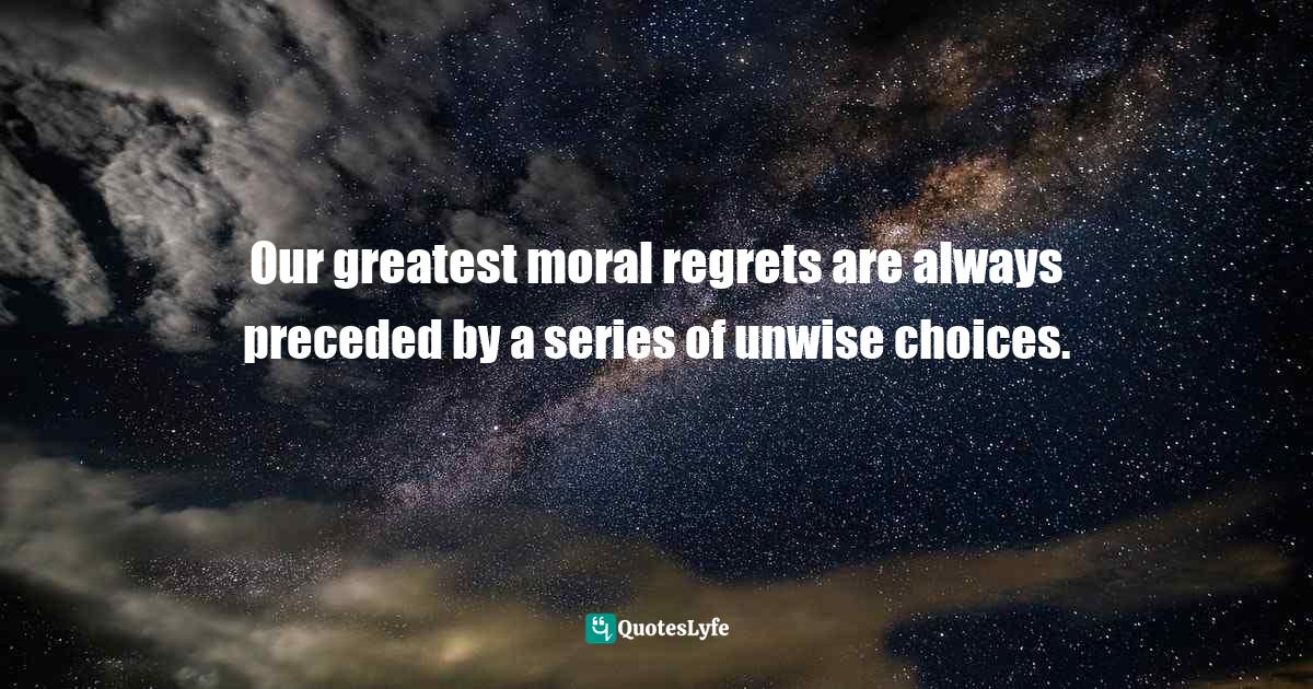 Andy Stanley, Ask It: The Question That Will Revolutionize How You Make Decisions Quotes: Our greatest moral regrets are always preceded by a series of unwise choices.