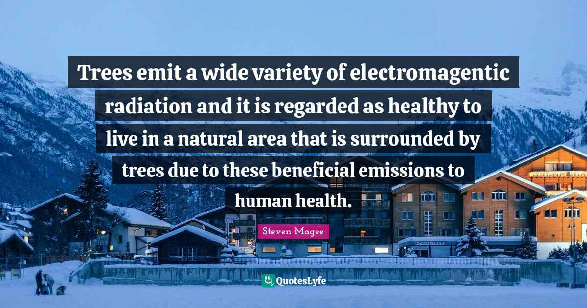 Steven Magee Quotes: Trees emit a wide variety of electromagentic radiation and it is regarded as healthy to live in a natural area that is surrounded by trees due to these beneficial emissions to human health.