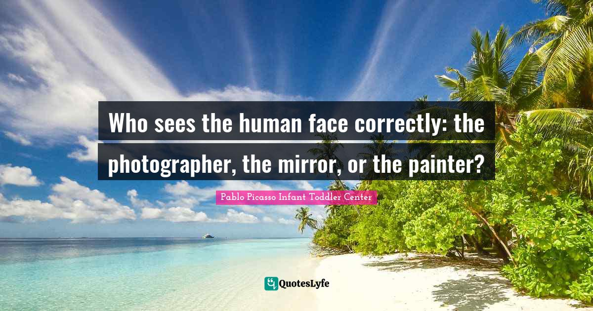 "Photographer Quotes: ""Who sees the human face correctly: the photographer, the mirror, or the painter?"""