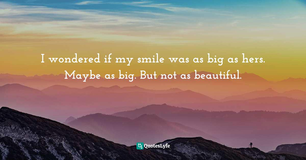 Benjamin Alire Sáenz, Aristotle and Dante Discover the Secrets of the Universe Quotes: I wondered if my smile was as big as hers. Maybe as big. But not as beautiful.