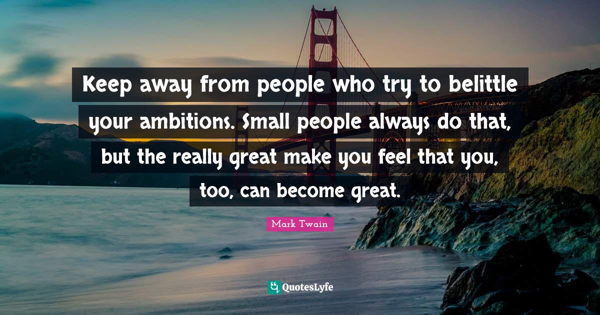 Mark Twain Quotes: Keep away from people who try to belittle your ambitions. Small people always do that, but the really great make you feel that you, too, can become great.