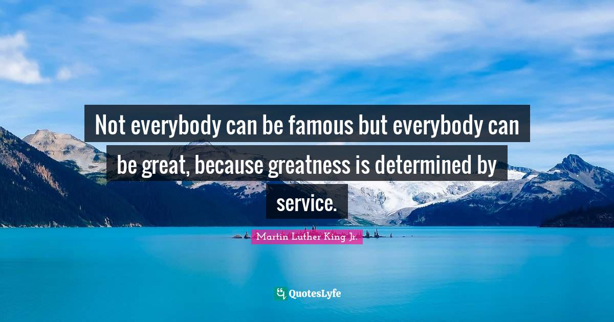 Martin Luther King Jr. Quotes: Not everybody can be famous but everybody can be great, because greatness is determined by service.