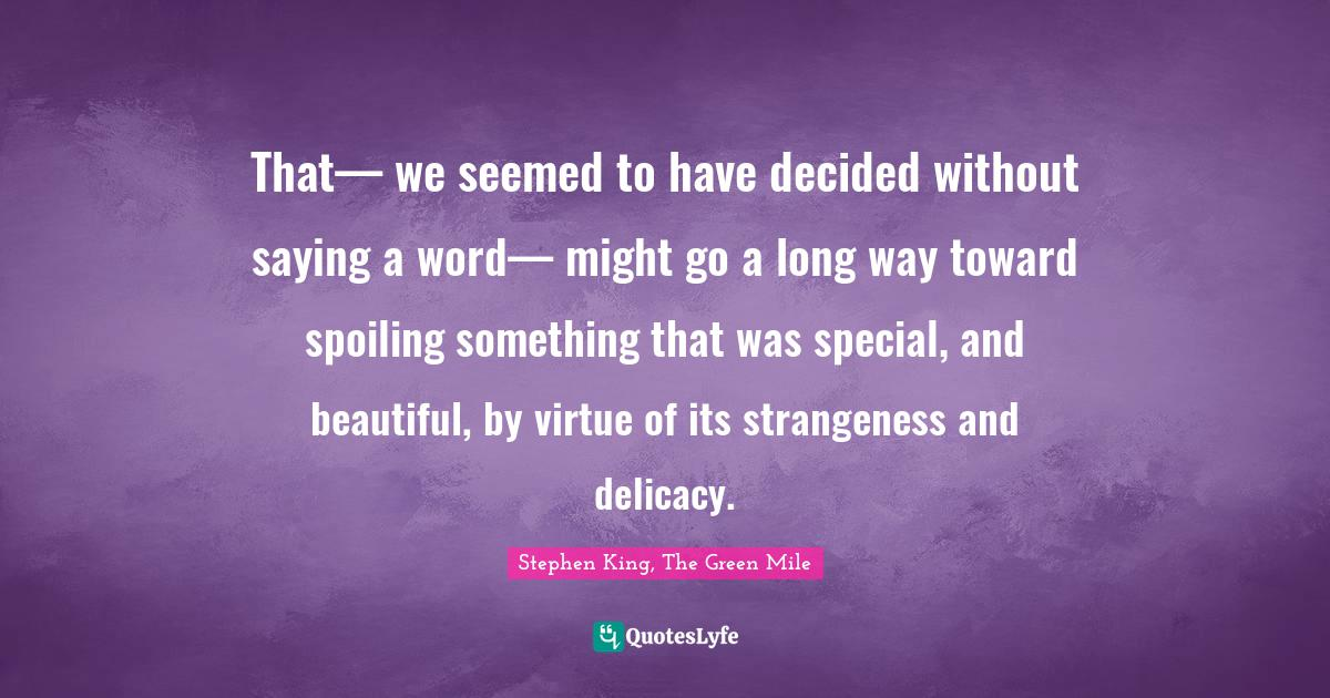 Stephen King, The Green Mile Quotes: That— we seemed to have decided without saying a word— might go a long way toward spoiling something that was special, and beautiful, by virtue of its strangeness and delicacy.