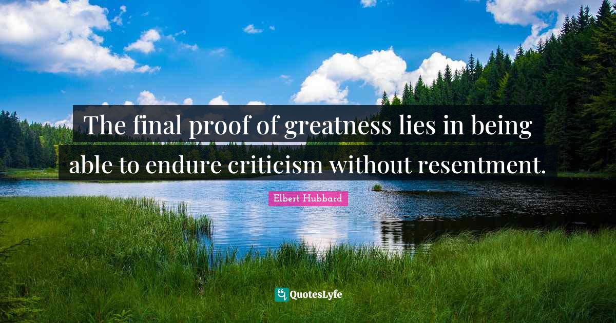 Elbert Hubbard Quotes: The final proof of greatness lies in being able to endure criticism without resentment.
