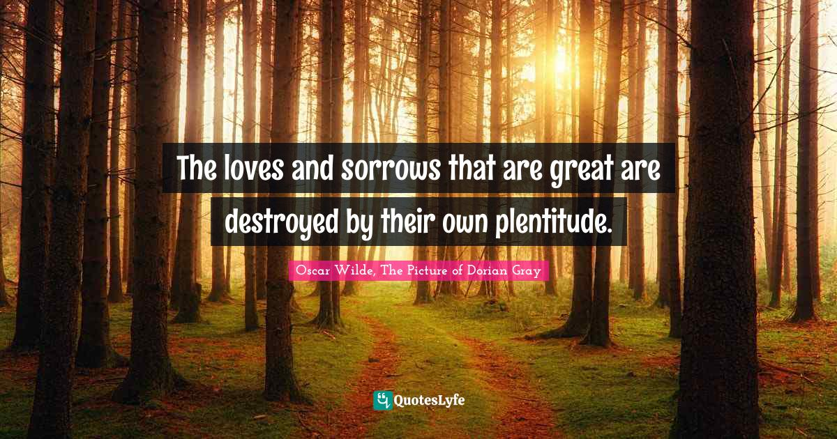 Oscar Wilde, The Picture of Dorian Gray Quotes: The loves and sorrows that are great are destroyed by their own plentitude.