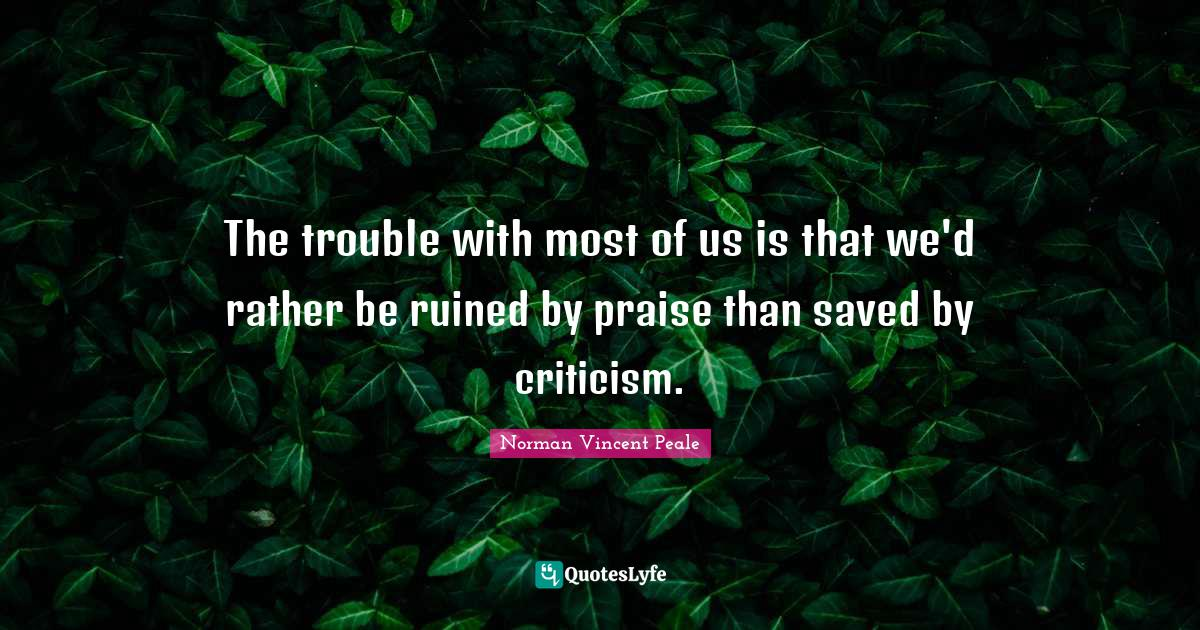 Norman Vincent Peale Quotes: The trouble with most of us is that we'd rather be ruined by praise than saved by criticism.