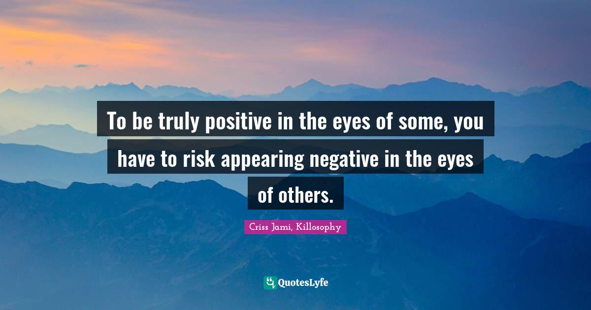 Criss Jami, Killosophy Quotes: To be truly positive in the eyes of some, you have to risk appearing negative in the eyes of others.
