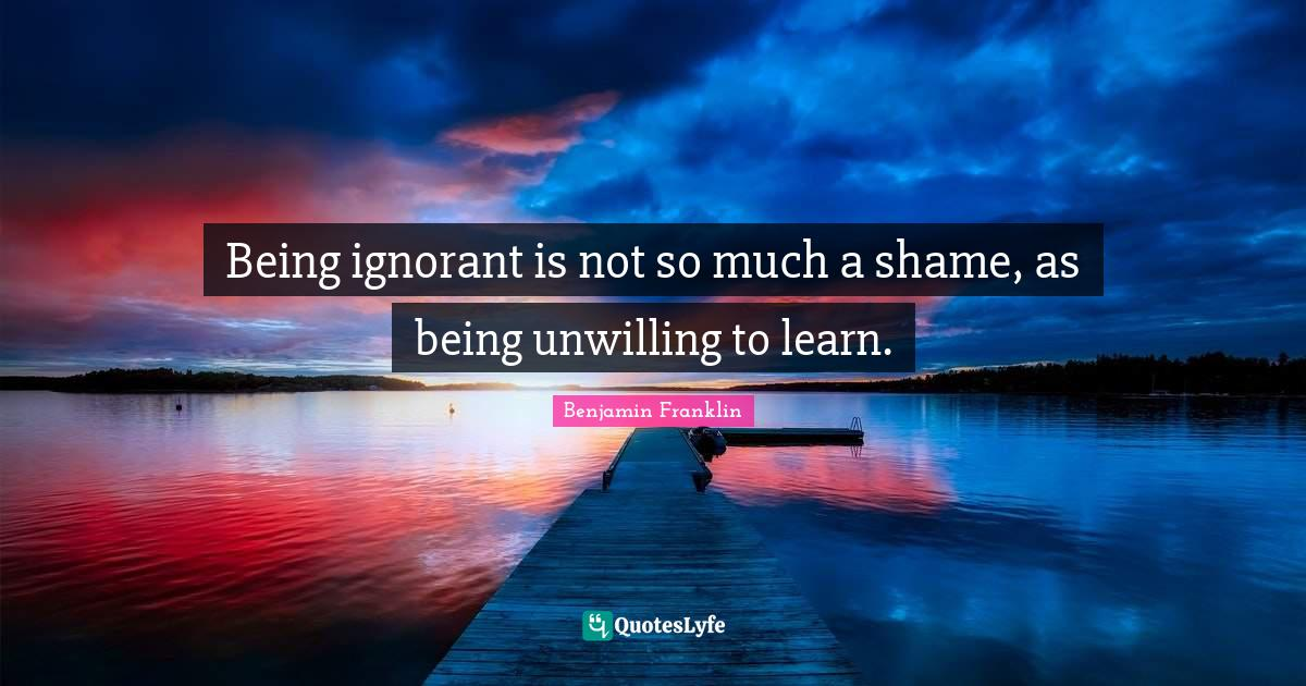 Benjamin Franklin Quotes: Being ignorant is not so much a shame, as being unwilling to learn.
