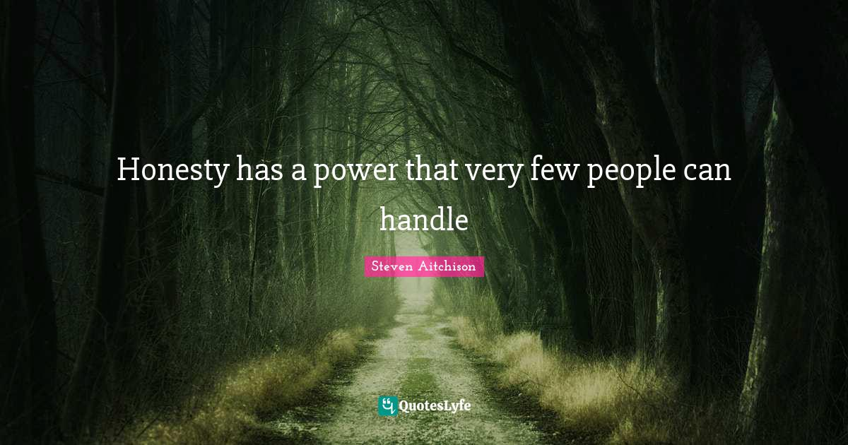Steven Aitchison Quotes: Honesty has a power that very few people can handle