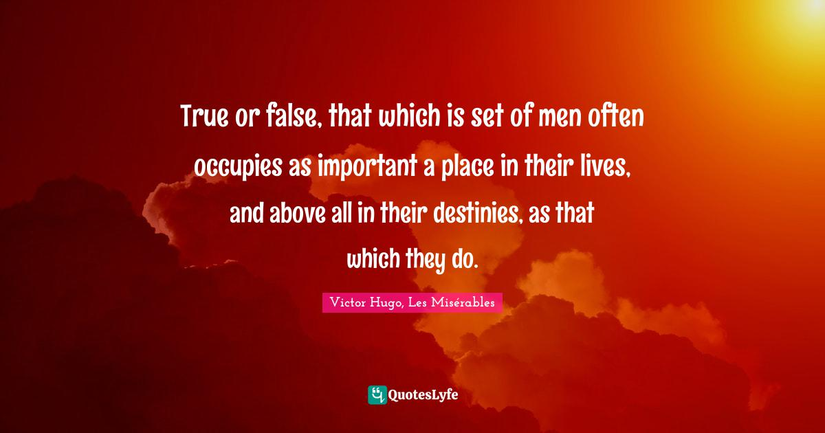 Victor Hugo, Les Misérables Quotes: True or false, that which is set of men often occupies as important a place in their lives, and above all in their destinies, as that which they do.