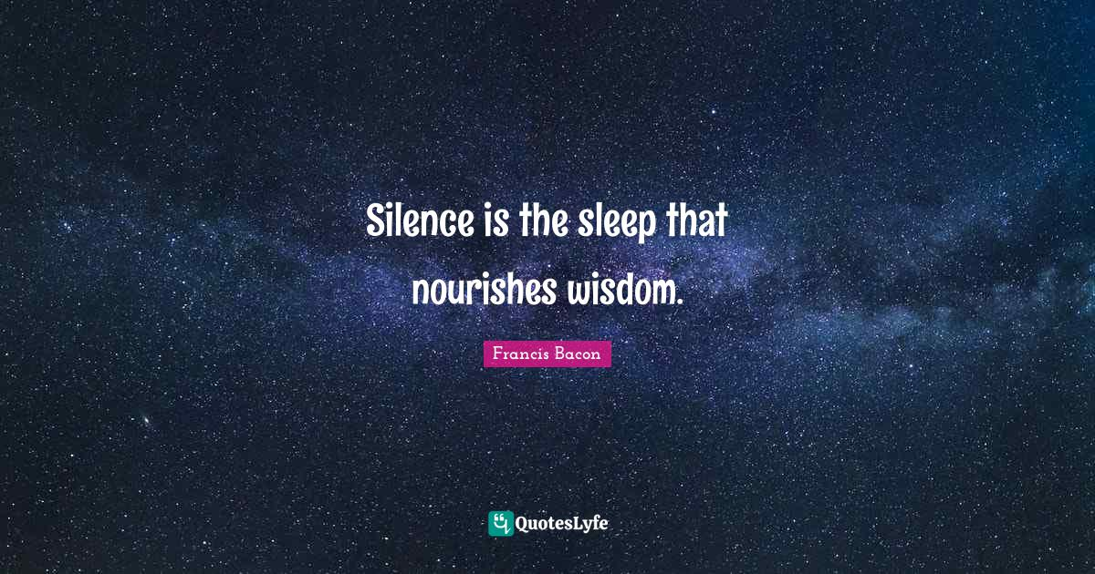Francis Bacon Quotes: Silence is the sleep that nourishes wisdom.
