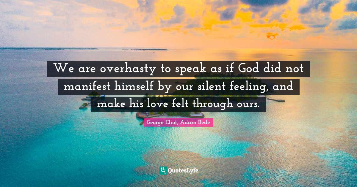 George Eliot, Adam Bede Quotes: We are overhasty to speak as if God did not manifest himself by our silent feeling, and make his love felt through ours.