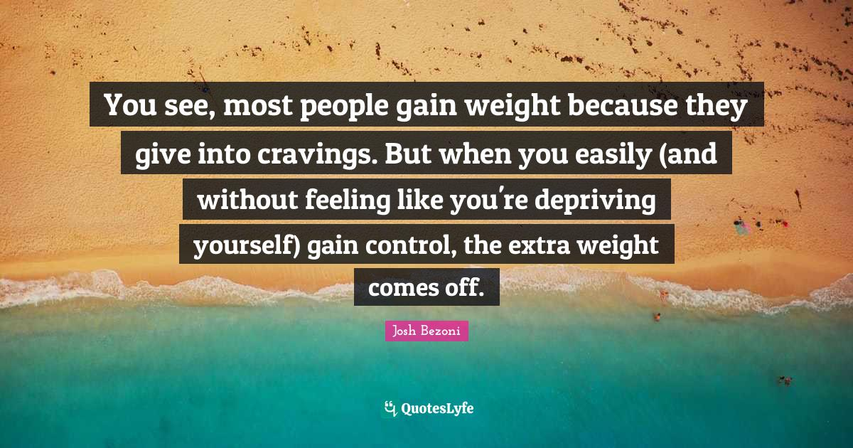 Josh Bezoni Quotes: You see, most people gain weight because they give into cravings. But when you easily (and without feeling like you're depriving yourself) gain control, the extra weight comes off.