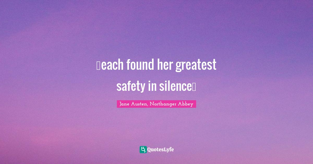 Jane Austen, Northanger Abbey Quotes: …each found her greatest safety in silence…
