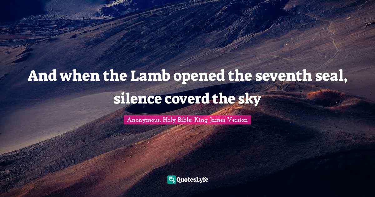Anonymous, Holy Bible: King James Version Quotes: And when the Lamb opened the seventh seal, silence coverd the sky