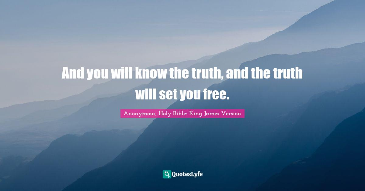 Anonymous, Holy Bible: King James Version Quotes: And you will know the truth, and the truth will set you free.
