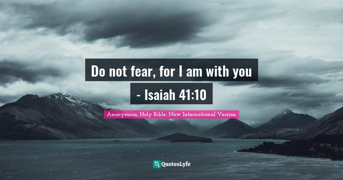 Anonymous, Holy Bible: New International Version Quotes: Do not fear, for I am with you - Isaiah 41:10