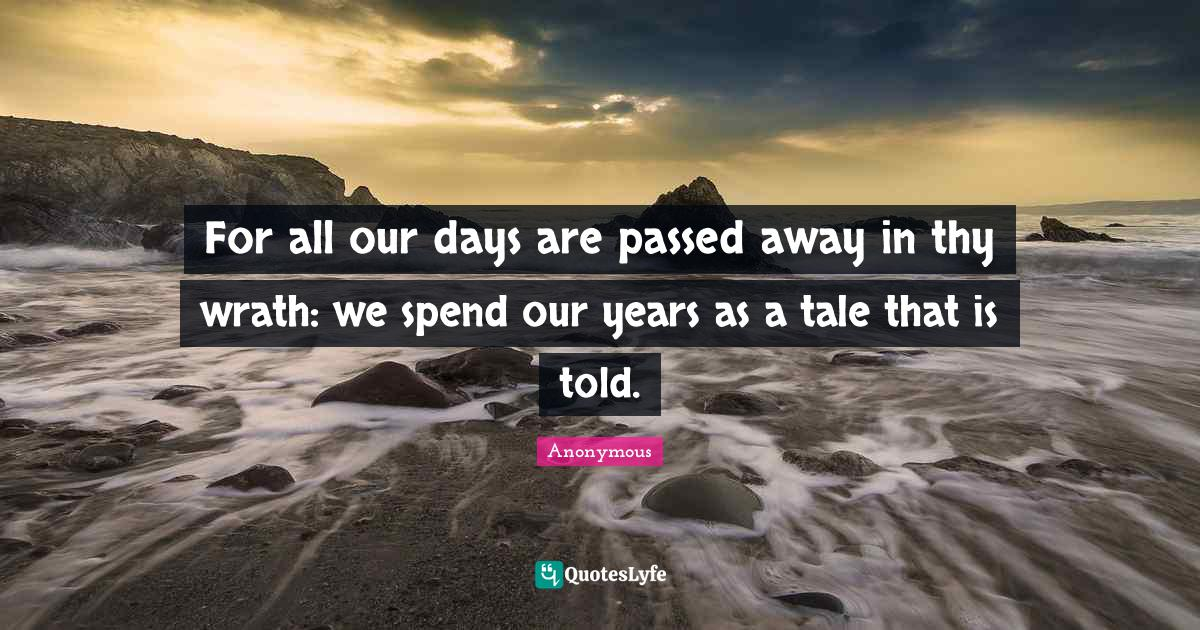 Anonymous Quotes: For all our days are passed away in thy wrath: we spend our years as a tale that is told.