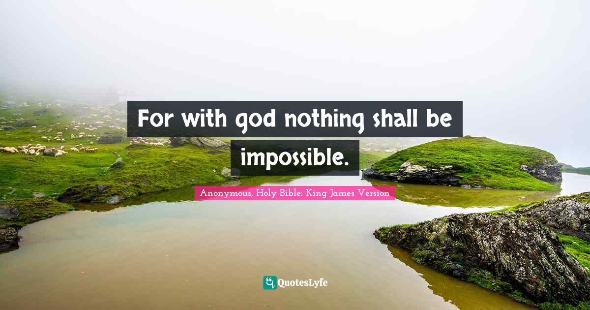 Anonymous, Holy Bible: King James Version Quotes: For with god nothing shall be impossible.