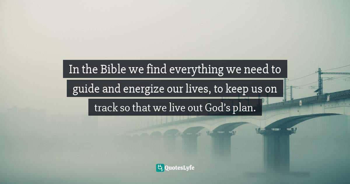 Elizabeth George, Life Management for Busy Women: Living Out God's Plan with Passion & Purpose Quotes: In the Bible we find everything we need to guide and energize our lives, to keep us on track so that we live out God's plan.