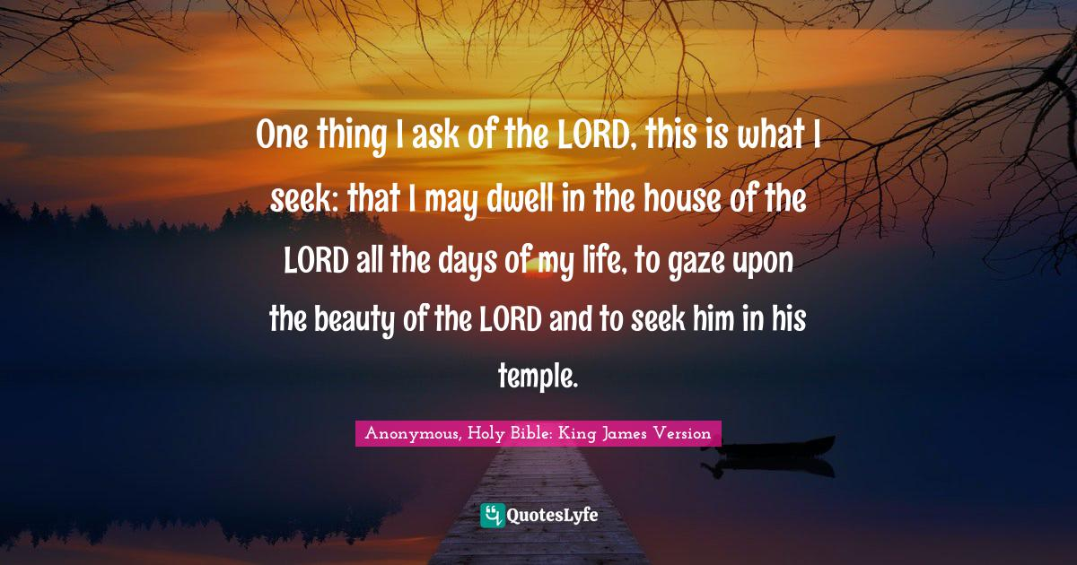 Anonymous, Holy Bible: King James Version Quotes: One thing I ask of the LORD, this is what I seek: that I may dwell in the house of the LORD all the days of my life, to gaze upon the beauty of the LORD and to seek him in his temple.