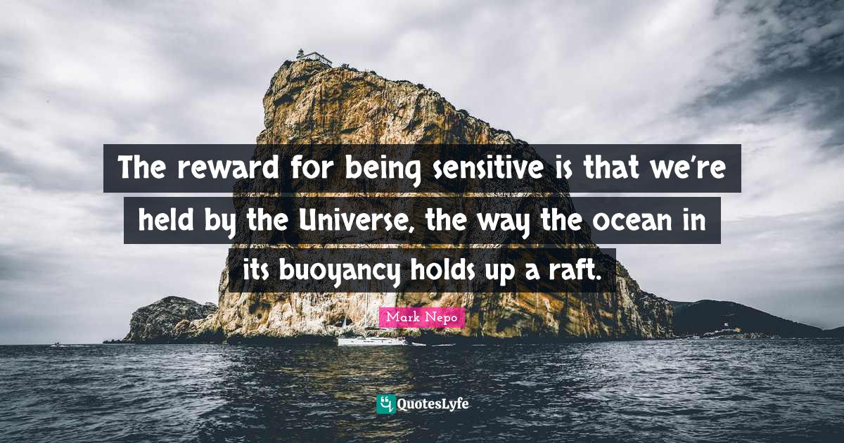 Mark Nepo Quotes: The reward for being sensitive is that we're held by the Universe, the way the ocean in its buoyancy holds up a raft.