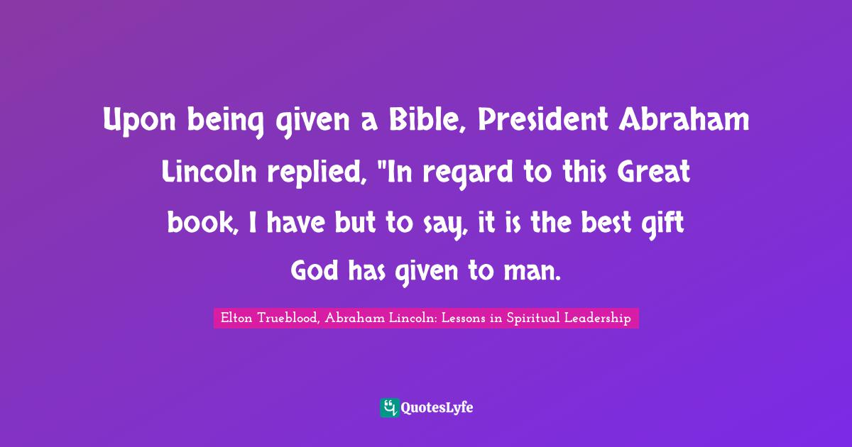 """Grace Of God Quotes: """"Upon being given a Bible, President Abraham Lincoln replied, """"In regard to this Great book, I have but to say, it is the best gift God has given to man."""""""
