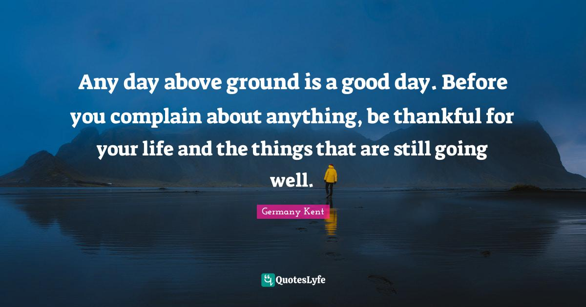 Germany Kent Quotes: Any day above ground is a good day. Before you complain about anything, be thankful for your life and the things that are still going well.
