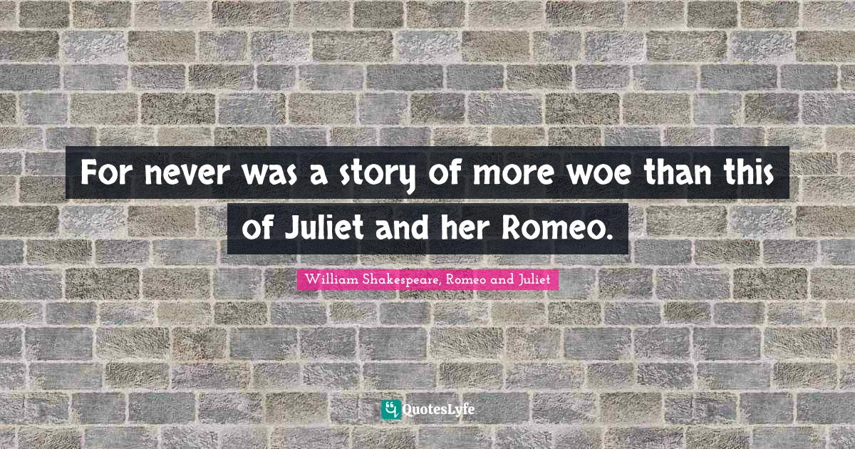 William Shakespeare, Romeo and Juliet Quotes: For never was a story of more woe than this of Juliet and her Romeo.