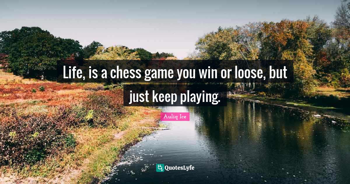 Auliq Ice Quotes: Life, is a chess game you win or loose, but just keep playing.