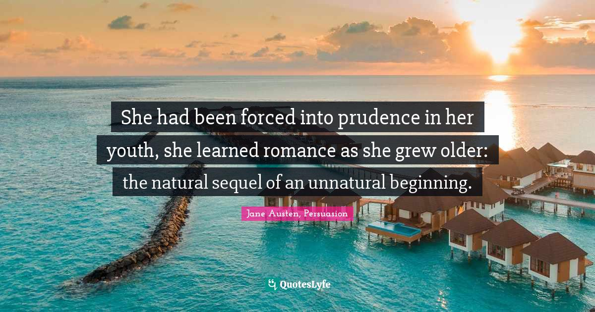 Jane Austen, Persuasion Quotes: She had been forced into prudence in her youth, she learned romance as she grew older: the natural sequel of an unnatural beginning.