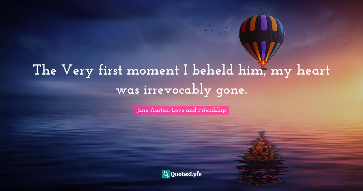 Jane Austen, Love and Friendship Quotes: The Very first moment I beheld him, my heart was irrevocably gone.