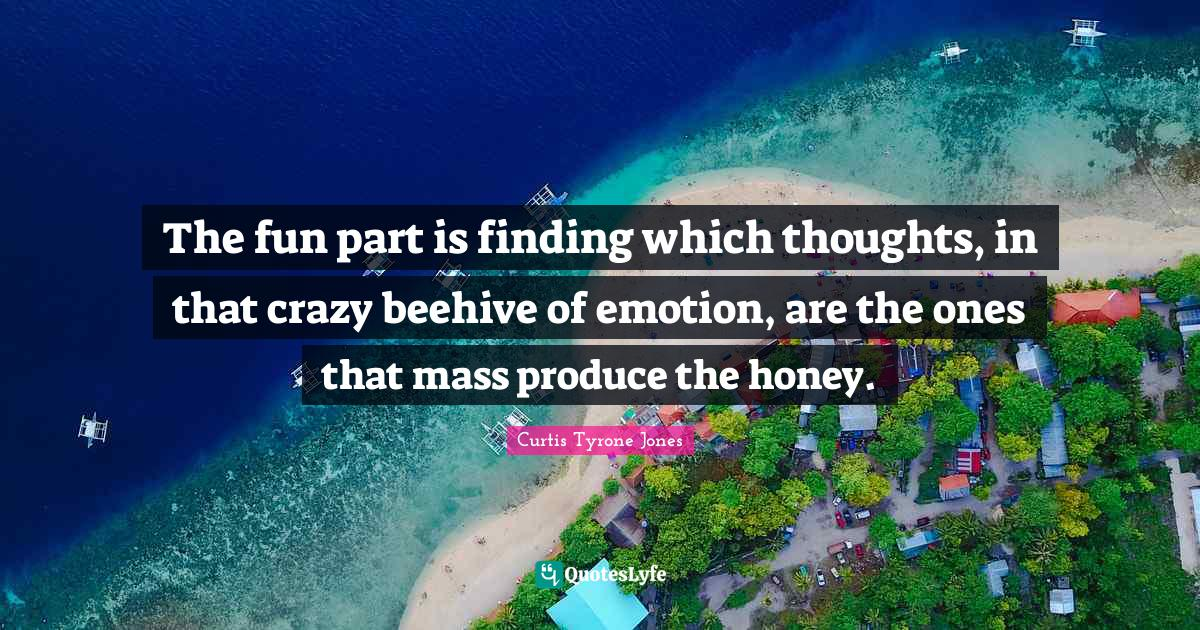 Curtis Tyrone Jones Quotes: The fun part is finding which thoughts, in that crazy beehive of emotion, are the ones that mass produce the honey.