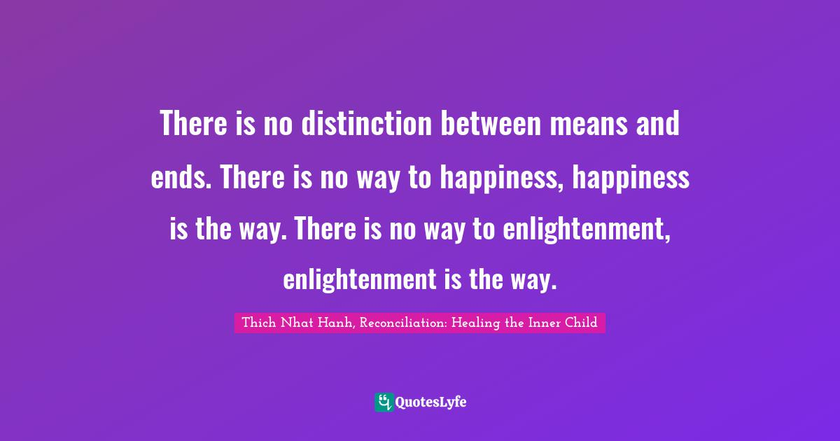 Thich Nhat Hanh, Reconciliation: Healing the Inner Child Quotes: There is no distinction between means and ends. There is no way to happiness, happiness is the way. There is no way to enlightenment, enlightenment is the way.
