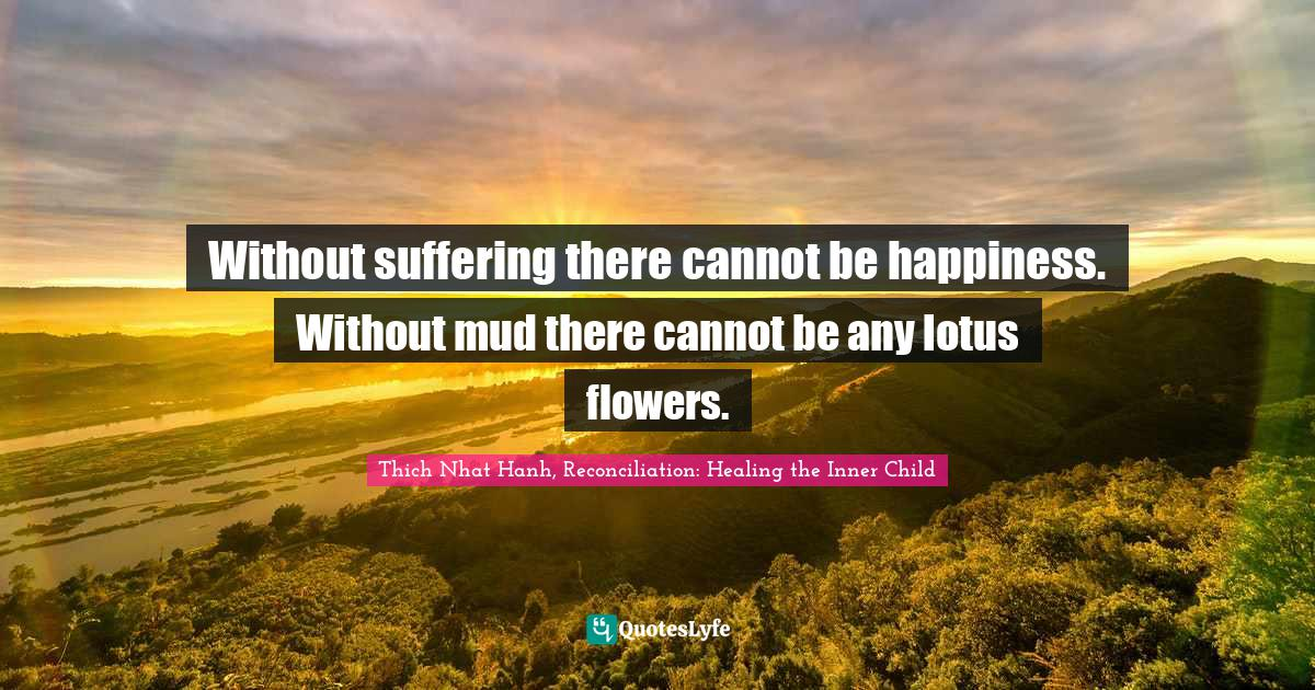 Thich Nhat Hanh, Reconciliation: Healing the Inner Child Quotes: Without suffering there cannot be happiness. Without mud there cannot be any lotus flowers.