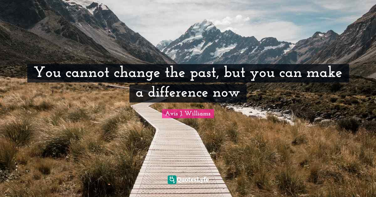 Avis J. Williams Quotes: You cannot change the past, but you can make a difference now