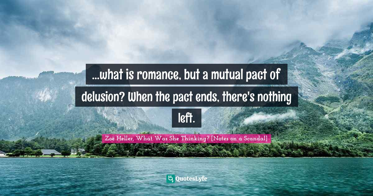 Zoë Heller, What Was She Thinking? [Notes on a Scandal] Quotes: ...what is romance, but a mutual pact of delusion? When the pact ends, there's nothing left.