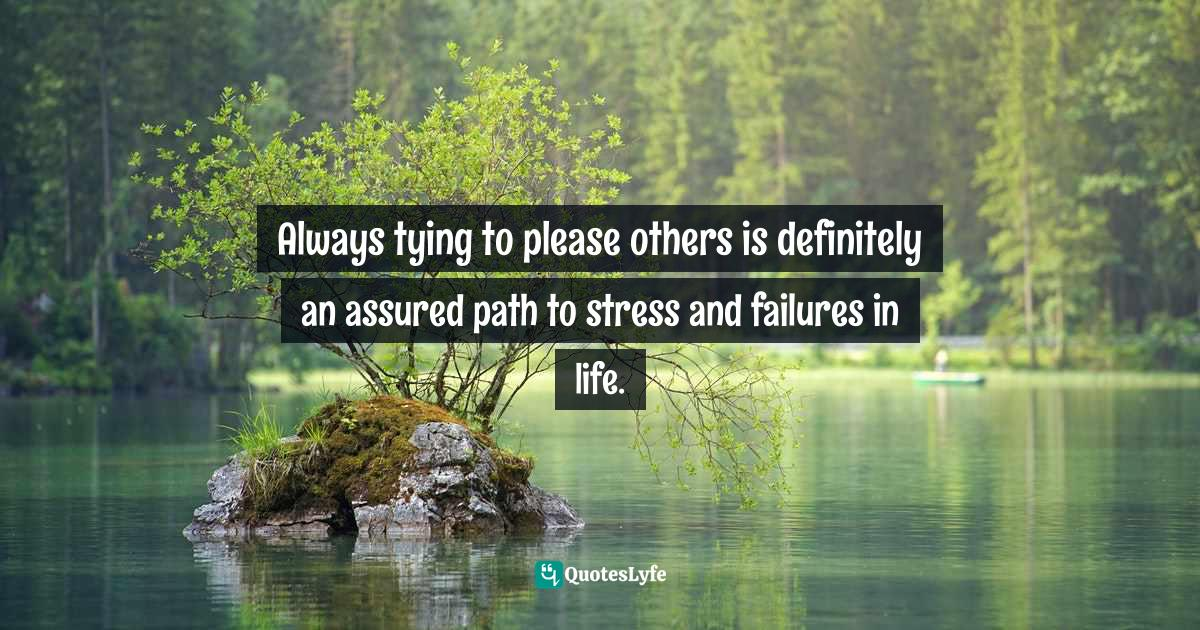 Quotes: Always tying to please others is definitely an assured path to stress and failures in life.