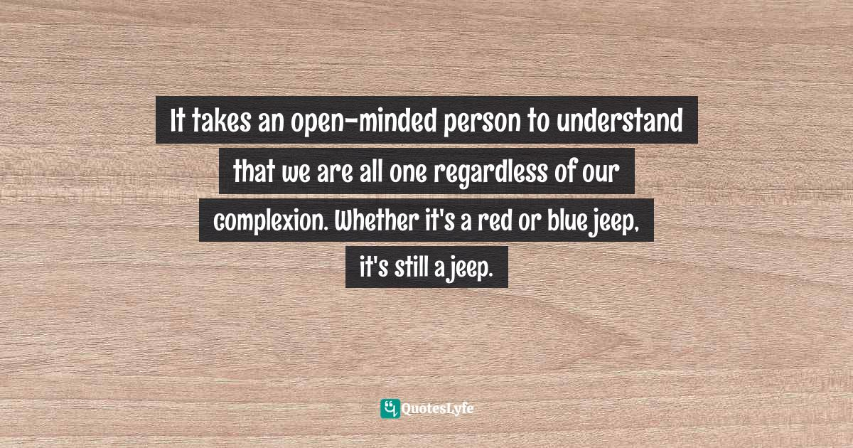 Quotes: It takes an open-minded person to understand that we are all one regardless of our complexion. Whether it's a red or blue jeep, it's still a jeep.