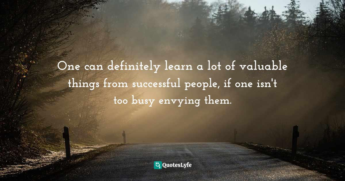 Quotes: One can definitely learn a lot of valuable things from successful people, if one isn't too busy envying them.