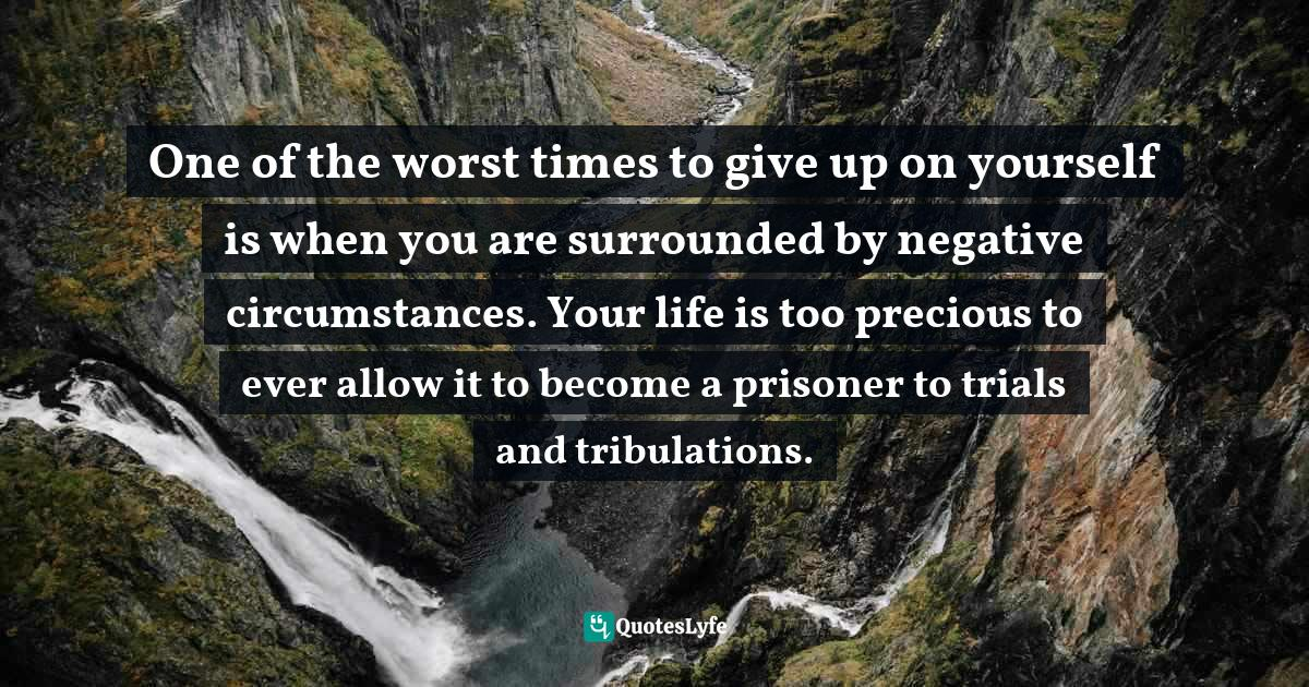 Quotes: One of the worst times to give up on yourself is when you are surrounded by negative circumstances. Your life is too precious to ever allow it to become a prisoner to trials and tribulations.