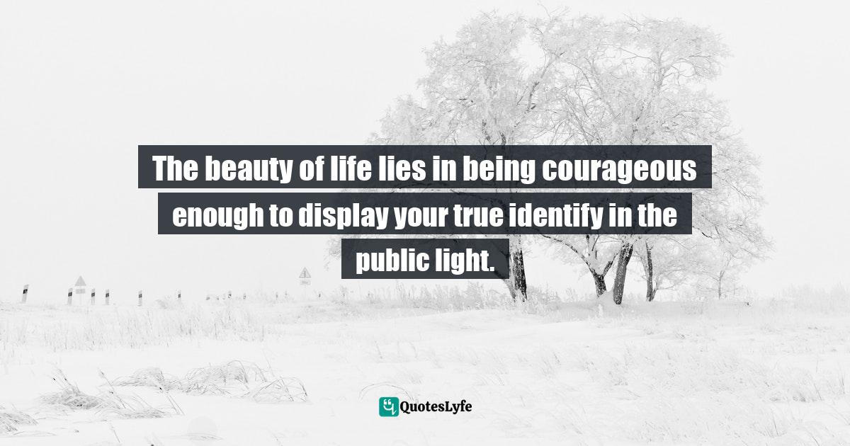 Quotes: The beauty of life lies in being courageous enough to display your true identify in the public light.