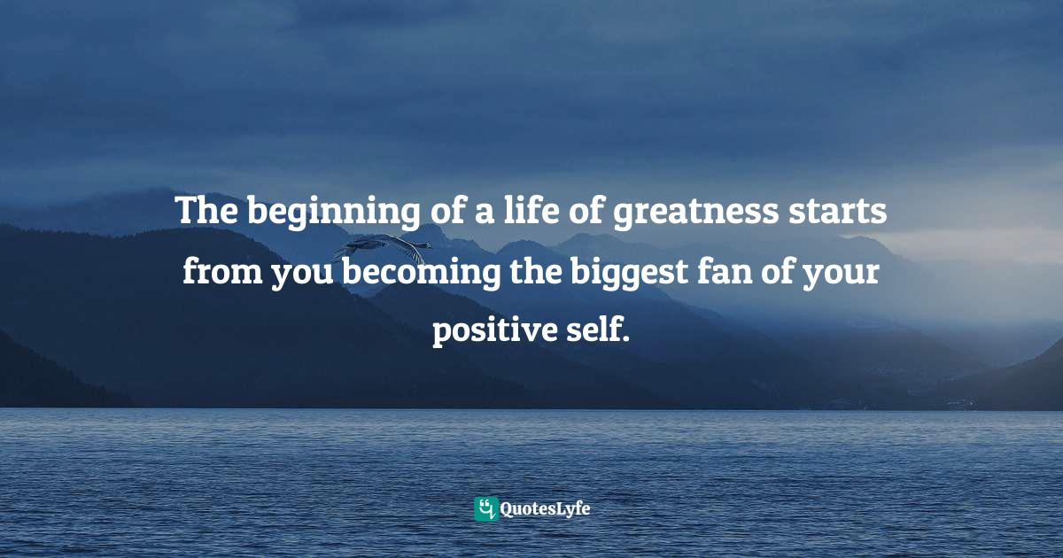 Quotes: The beginning of a life of greatness starts from you becoming the biggest fan of your positive self.