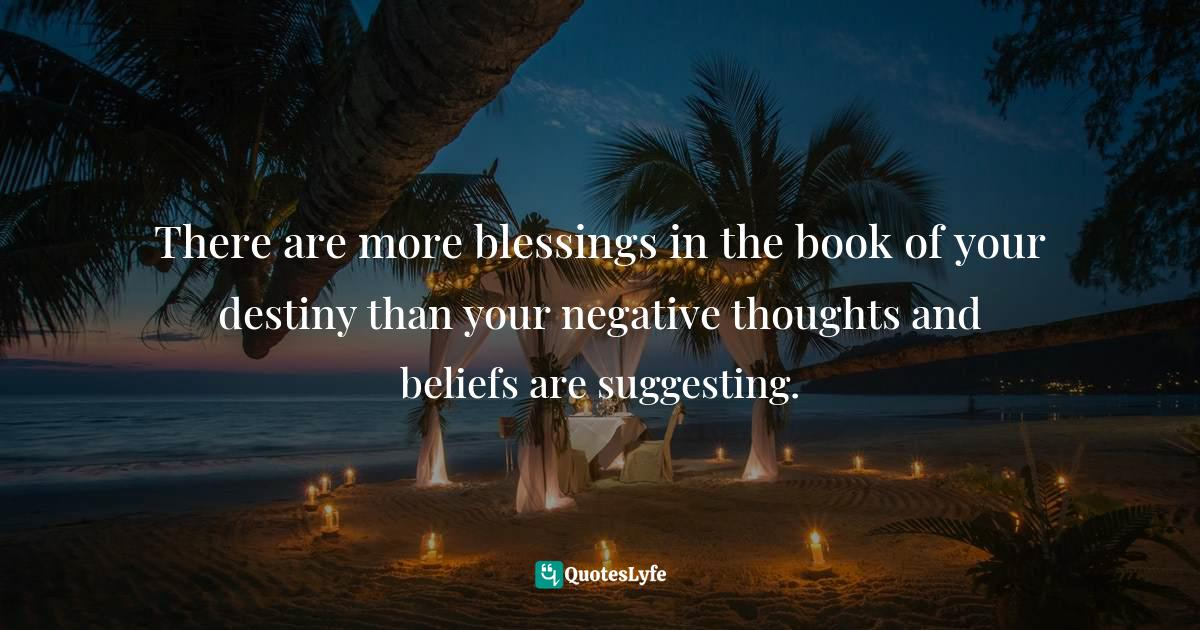 Quotes: There are more blessings in the book of your destiny than your negative thoughts and beliefs are suggesting.