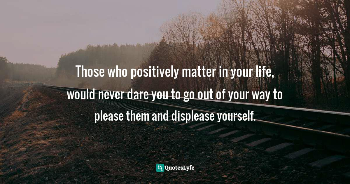 Quotes: Those who positively matter in your life, would never dare you to go out of your way to please them and displease yourself.
