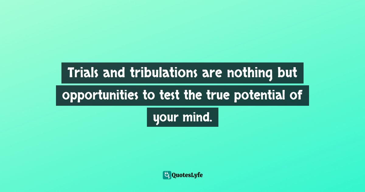 Quotes: Trials and tribulations are nothing but opportunities to test the true potential of your mind.