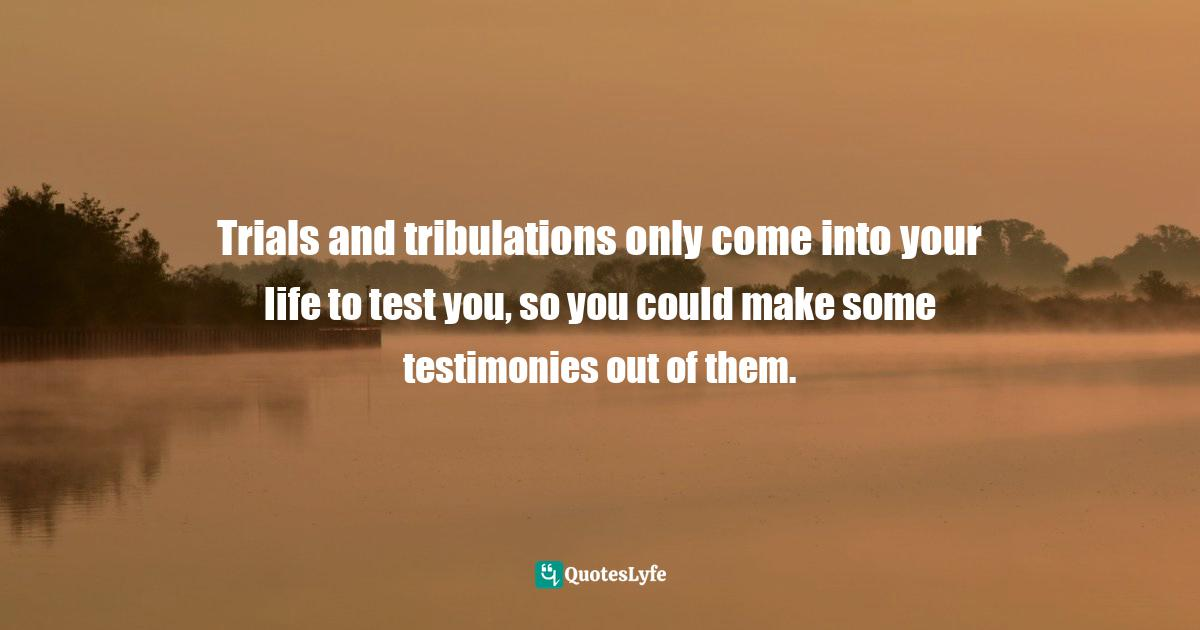 Quotes: Trials and tribulations only come into your life to test you, so you could make some testimonies out of them.