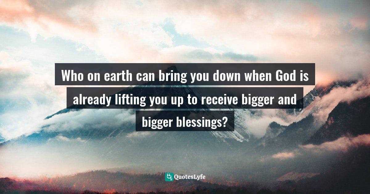 Quotes: Who on earth can bring you down when God is already lifting you up to receive bigger and bigger blessings?