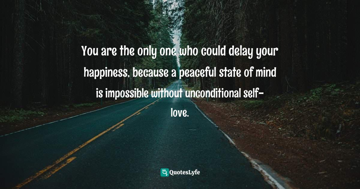 Quotes: You are the only one who could delay your happiness, because a peaceful state of mind is impossible without unconditional self-love.