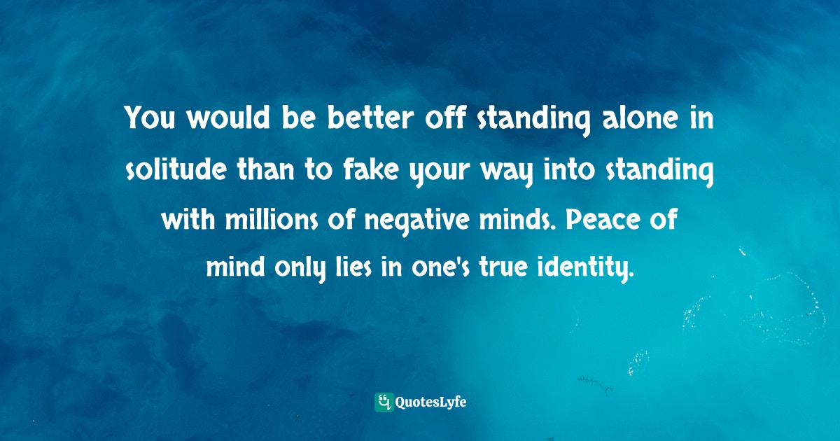 Quotes: You would be better off standing alone in solitude than to fake your way into standing with millions of negative minds. Peace of mind only lies in one's true identity.